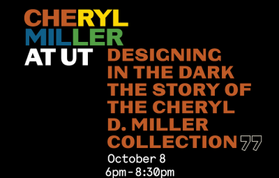 "text reads ""Cheryl Miller at UT: Designing in the Dark: The Story of the Cheryl D. Miller Collection,"" ""October 8 6-8:30pm"""
