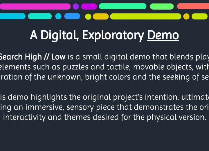 "text reads ""a digital, exploratory demo. Search High // Low is a small digital demo that blends play elements such as puzzles and tactile, movable objects, with bright colors, exploration of the unknown, and the seeking of secrets."""
