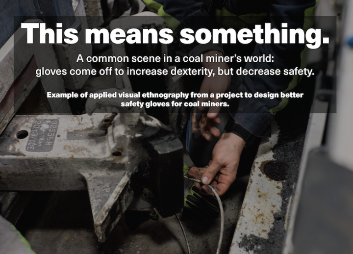 This means something. A common scene in a coal miner's world: gloves come off to increase dexterity but decrease safety. Example of applied visual ethnography from a project to design better safety gloves for coal miners.